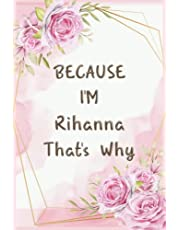 Because I'm Rihanna That's Why: Journal Great Gifts for Women, Girls, Wives, Best Gift for Your Friends | Rihanna personal name journal | Christmas gift and the most beautiful gift for Valentine's Day | Ideas For Anniversary Gifts And New Year Gifts