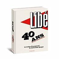 Libération : 40 ans, le livre anniversaire : Le roman d'un journal, le récit d'une époque par Nicolas Demorand