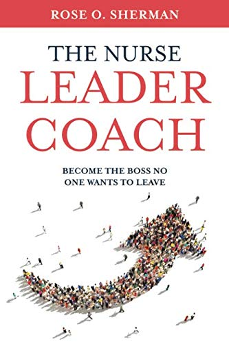 - The Nurse Leader Coach: Become the Boss No One Wants to Leave