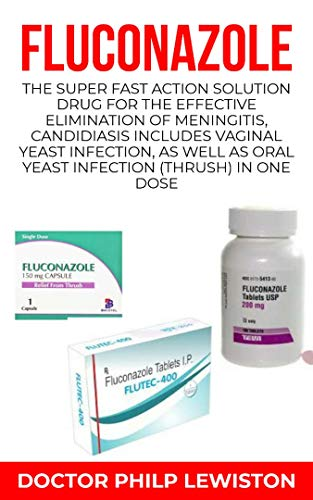 FLUCONAZOLE: The Super Fast Action Solution Drug for the Effective Elimination of Meningitis, Candidiasis Includes Vaginal Yeast Infection, as well as Oral Yeast Infection (thrush) in one Dose