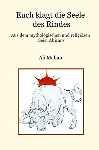 Euch klagt die Seele des Rindes: Aus dem mythologischen und religiösen Geist Altirans