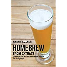 Making Amazing Homebrew from Extract: Recipes for Beer Your Friends Won't Believe Were Made with Extract