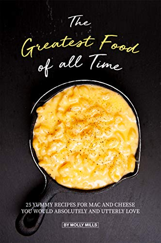 The Greatest Food of all Time: 25 Yummy Recipes for Mac and Cheese You Would Absolutely and Utterly Love by Molly Mills