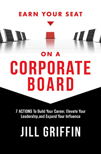 Corporate Boards - Earn Your Seat on a Corporate Board: 7 Actions To Build Your Career, Elevate Your Leadership,and Expand Your Influence