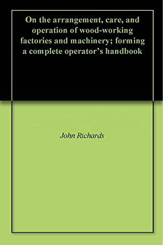 On the arrangement, care, and operation of wood-working factories and machinery; forming a complete operator's handbook