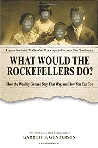 What Would the Rockefellers Do?: How the Wealthy Get and Stay That Way, and How You Can Too 2nd Edition by Garrett B Gunderson  PDF Download