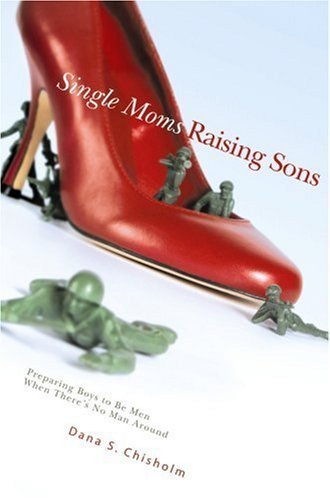 Single Moms Raising Sons: Preparing Boys to Be Men When There's No Man Around by Dana S Chisholm (2006-09-19)