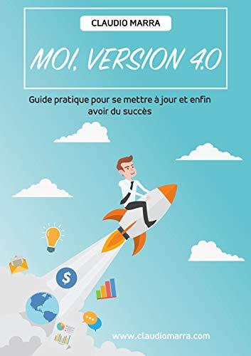 Moi, version 4.0: Guide pratique pour se mettre à jour et enfin avoir du succès. (French Edition)