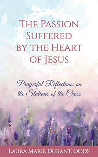 The Passion Suffered by the Heart of Jesus: Prayerful Reflections on the Stations of the Cross (Stations Of The Cross Prayers And Reflections)