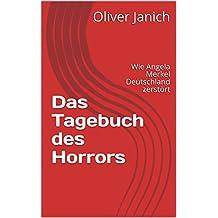 Das Tagebuch des Horrors: Wie Angela Merkel Deutschland zerstört (German Edition)