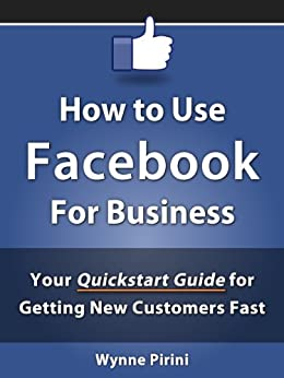 How to Use Facebook for Business - Your Quickstart Guide for Getting Customers Fast (Social Media for Business 1) by [Pirini, Wynne]