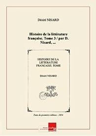 Histoire de la littérature française. Tome 3 / par D. Nisard,... [Edition de 1854] par Désiré Nisard