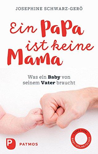Ein Papa ist keine Mama: Was ein Baby von seinem Vater braucht (German Edition)
