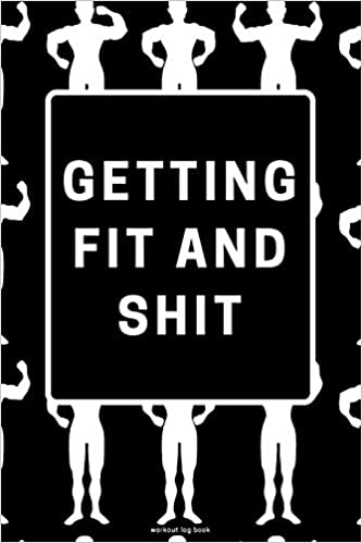 Getting Fit And Shit Workout Log Book Funny Exercise Notebook To Use As A Bodybuilding Journal Physical Fitness Journal Fitness Log Book Or Cardio And Strength Workout Planner For Men And Women
