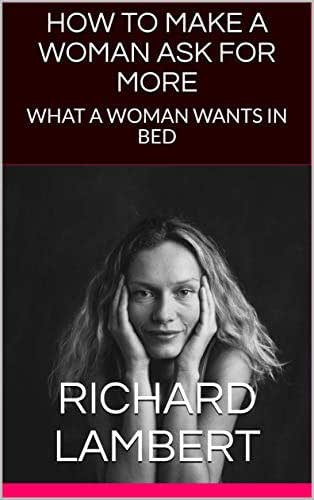 HOW TO MAKE A WOMAN ASK FOR MORE: WHAT A WOMAN WANTS IN BED (Improvement Book 1)