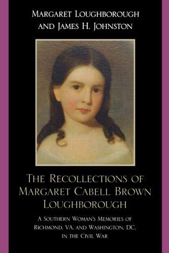 Richmond Va Civil War - The Recollections of Margaret Cabell Brown Loughborough: A Southern Woman's Memories of Richmond, V.A. and Washington, D.C. in the Civil War