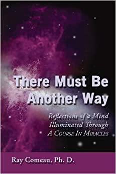 Book There Must Be Another Way: Reflections of a Mind Illuminated Through a Course in Miracles by Ph.D Ray Comeau (2008-07-22)
