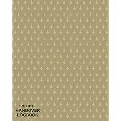Shift Handover Logbook: Daily Template Sheets For Recording Staff Duty Change, Time Shift Log, Sign in & Out, Equipment Details, Concerns, Action, Use ... Paperback (Office Supplies) (Volume 18)