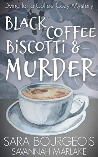 Black Coffee, Biscotti & Murder (Dying for a Coffee Cozy Mystery Book 4) by [Bourgeois, Sara, Marlake, Savannah]