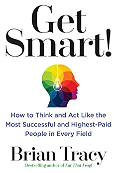 Get Smart!: How to Think and Act Like the Most Successful and Highest-Paid People in Every Field by [Tracy, Brian]