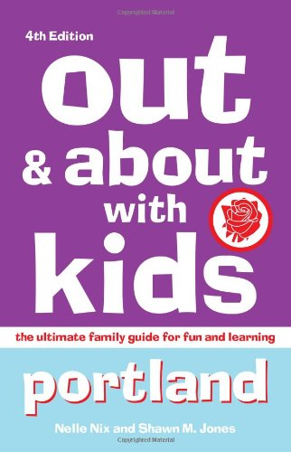 Out & About With Kids: Portland, 4th Edition: The Ultimate Family Guide For Fun And Learning