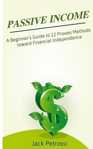 Passive Income: A Beginner's Guide to 12 Proven Methods toward Financial Independence