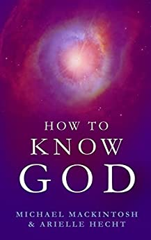 How to Know God: Feel Your Own Personal Relationship with the Divine - Starting Today by [Mackintosh, Michael, Hecht, Arielle]