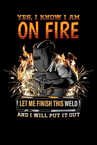 Yes, I Know I Am On Fire Let Me Finish This Weld And I Will Put It Out: Welder Journal, College Ruled Lined Paper, 120 pages, 6 x 9