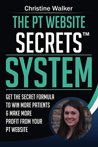 The PT Website Secrets System: Get the Secret Formula To Win More Patients & Make More Profit from Your PT Website