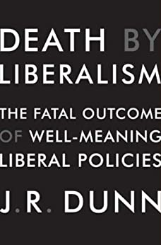 Death by Liberalism: The Fatal Outcome of Well-Meaning Liberal Policies by [Dunn, J. R.]