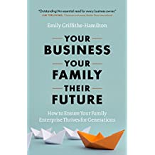 Your Business, Your Family, Their Future: How to Ensure Your Family Enterprise Thrives for Generations