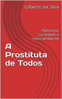 A Prostituta de Todos: Natureza, sociedade e meio ambiente por [Silva, Gilberto da]