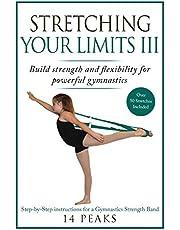 Stretching Your Limits III: Gymnastics Stretching: Build strength and flexibility for powerful gymnastics