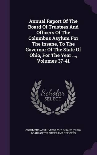 Download Annual Report Of The Board Of Trustees And Officers Of The Columbus Asylum For The Insane, To The Governor Of The State Of Ohio, For The Year ..., Volumes 37-41 pdf