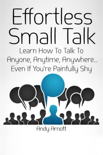 Effortless Small Talk: Learn How to Talk to Anyone, Anytime, Anywhere... Even If You