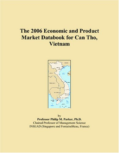 The 2006 Economic and Product Market Databook for Can Tho, Vietnam by ICON Group International, Inc