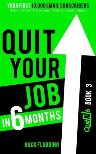 Quit Your Job in 6 Months: Book 3: Your First 10,000 Email Subscribers (How to Get Them, and How to Treat Them) (Volume 3)