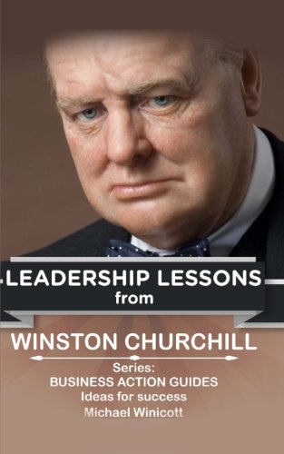 Winston Churchill: Leadership Lessons: The remarkable teachings from the Last Lion