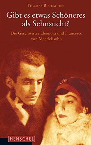 Gibt es etwas Schöneres als Sehnsucht?: Die Geschwister Eleonora und Francesco von Mendelssohn