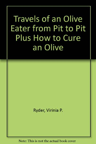 Travels of an Olive Eater from Pit to Pit Plus How to Cure an Olive