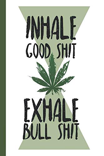 Inhale Good Shit Exhale Bull Shit: A comprehensive logbook for tracking different strains of marijuana