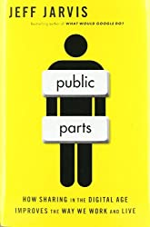 Public Parts: How Sharing in the Digital Age Improves the Way We Work and Live by Jeff Jarvis (2011-09-27)