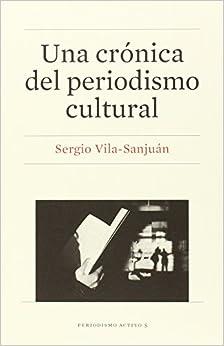 Una Crónica Del Periodismo Cultural por Sergio Vila-sanjuán epub