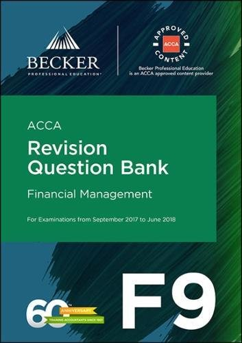 ACCA Approved – F9 Financial Management (September 2017 to June 2018 exams): Revision Question Bank