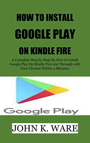 HOW TO INSTALL GOOGLE PLAY ON KINDLE FIRE: The Extreme Guide for Complete Novice on How to install Google Play Store on kindle Fire, With Your tablets, Gmail, Chrome Android phone in a Few Minutes.