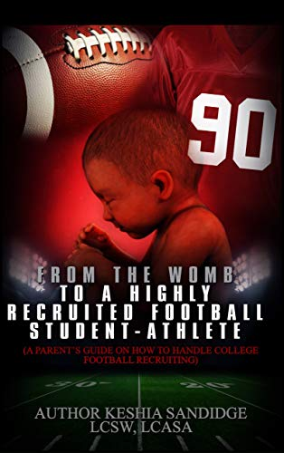 From The Womb to a Highly Recruited  Football Student-Athlete: A Parent's Guide on How to Handle College Football Recruiting por Keshia Sandidge
