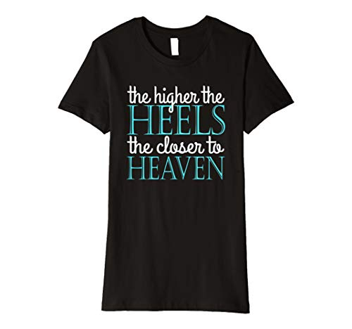 Womens The Higher The Heels The Closer To Heaven Premium T-Shirt
