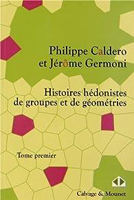 Histoires hédonistes de groupes et de géometries, Tome premier par Philippe Caldero