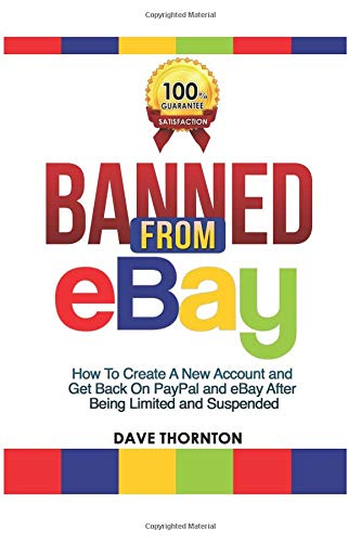 Banned From Ebay How To Create A New Account And Get Back On Paypal And Ebay After Being Limited Or Suspended Thornton Dave 9781793173256 Amazon Com Books