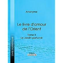 Le livre d'amour de l'Orient: Tome II - Le Jardin parfumé - Les Maîtres de l'Amour (French Edition)